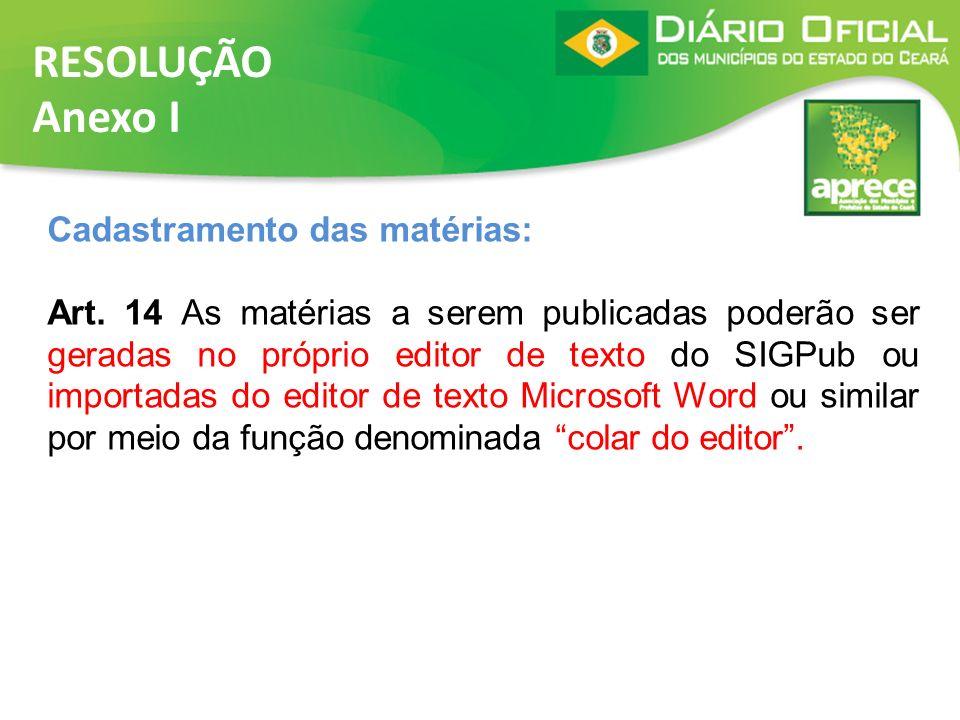 RESOLUÇÃO Anexo I Cadastramento das matérias: Art. 14 As matérias a serem publicadas poderão ser geradas no próprio editor de texto do SIGPub ou impor