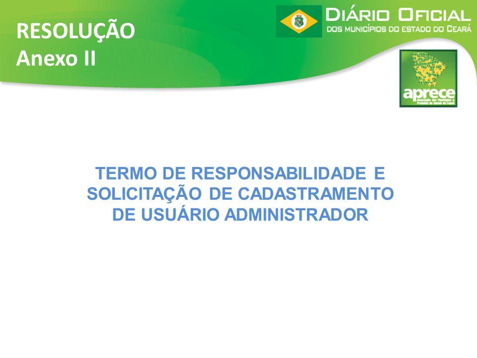 RESOLUÇÃO Anexo II TERMO DE RESPONSABILIDADE E SOLICITAÇÃO DE CADASTRAMENTO DE USUÁRIO ADMINISTRADOR