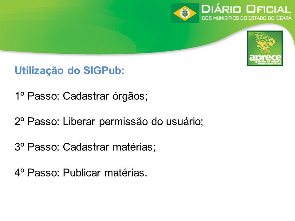 Utilização do SIGPub: 1º Passo: Cadastrar órgãos; 2º Passo: Liberar permissão do usuário; 3º Passo: Cadastrar matérias; 4º Passo: Publicar matérias.