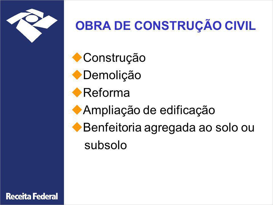 OBRA DE CONSTRUÇÃO CIVIL Construção Demolição Reforma Ampliação de edificação Benfeitoria agregada ao solo ou subsolo
