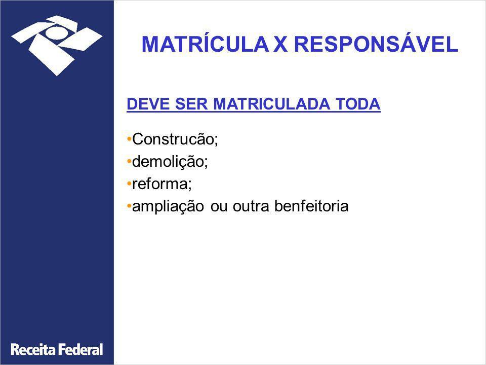 MATRÍCULA X RESPONSÁVEL DEVE SER MATRICULADA TODA Construcão; demolição; reforma; ampliação ou outra benfeitoria