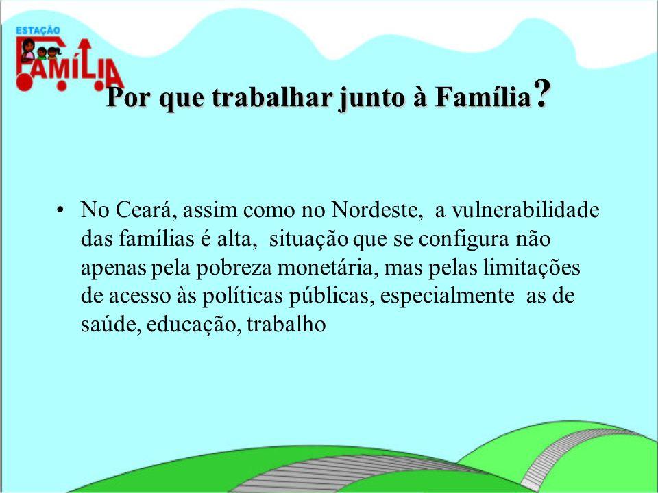 Por que trabalhar junto à Família ? No Ceará, assim como no Nordeste, a vulnerabilidade das famílias é alta, situação que se configura não apenas pela