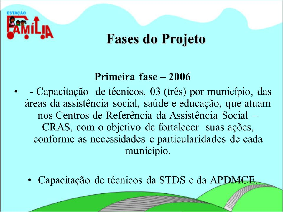 Fases do Projeto Primeira fase – 2006 - Capacitação de técnicos, 03 (três) por município, das áreas da assistência social, saúde e educação, que atuam