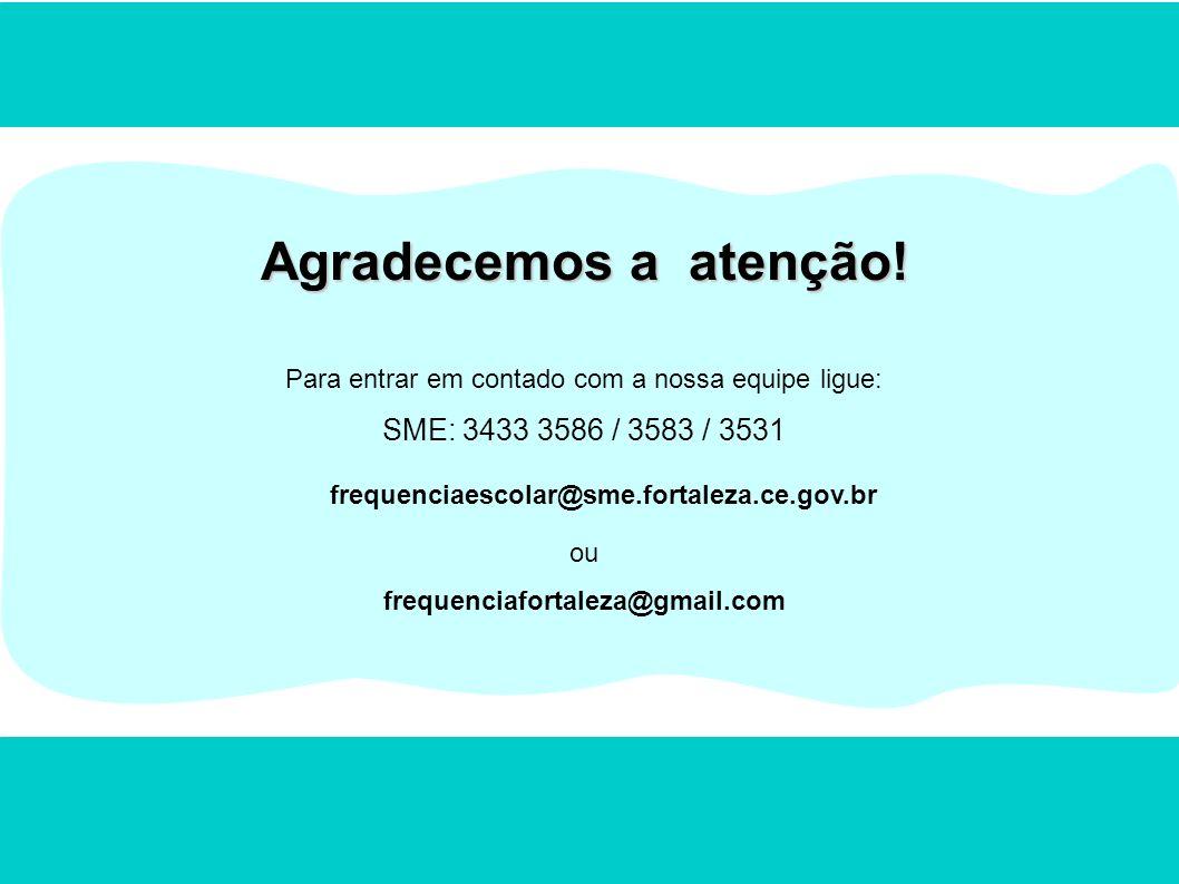 Agradecemos a atenção! Para entrar em contado com a nossa equipe ligue: SME: 3433 3586 / 3583 / 3531 frequenciaescolar@sme.fortaleza.ce.gov.br ou freq