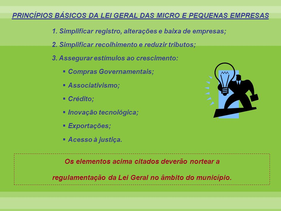 PRINCÍPIOS BÁSICOS DA LEI GERAL DAS MICRO E PEQUENAS EMPRESAS 1. Simplificar registro, alterações e baixa de empresas; 2. Simplificar recolhimento e r