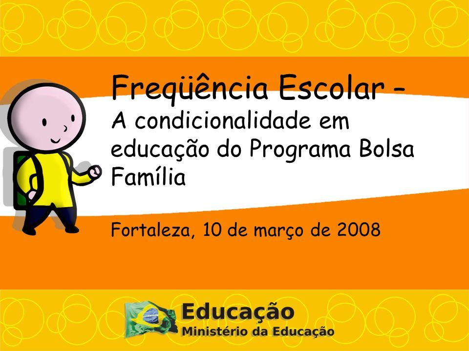 Freqüência Escolar – A condicionalidade em educação do Programa Bolsa Família Fortaleza, 10 de março de 2008