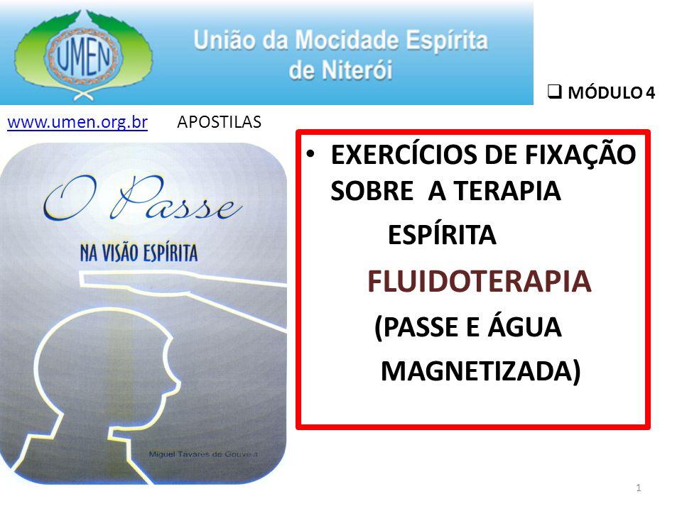 MÓDULO 4 EXERCÍCIOS DE FIXAÇÃO SOBRE A TERAPIA ESPÍRITA FLUIDOTERAPIA (PASSE E ÁGUA MAGNETIZADA) www.umen.org.brwww.umen.org.br APOSTILAS 1