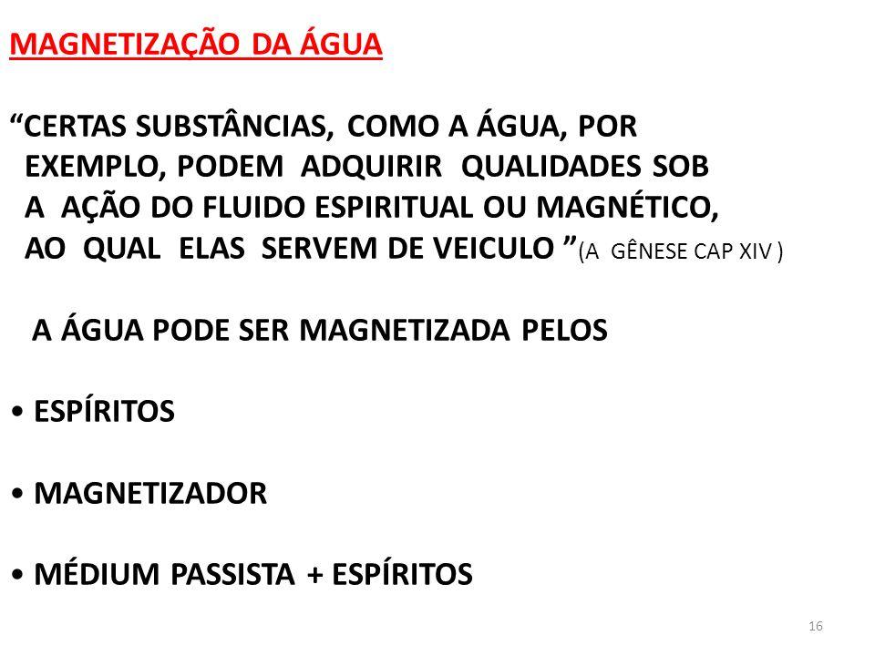 16 MAGNETIZAÇÃO DA ÁGUA CERTAS SUBSTÂNCIAS, COMO A ÁGUA, POR EXEMPLO, PODEM ADQUIRIR QUALIDADES SOB A AÇÃO DO FLUIDO ESPIRITUAL OU MAGNÉTICO, AO QUAL