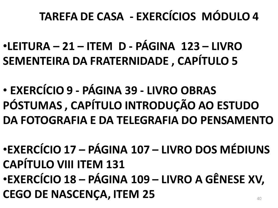 40 TAREFA DE CASA - EXERCÍCIOS MÓDULO 4 LEITURA – 21 – ITEM D - PÁGINA 123 – LIVRO SEMENTEIRA DA FRATERNIDADE, CAPÍTULO 5 EXERCÍCIO 9 - PÁGINA 39 - LI
