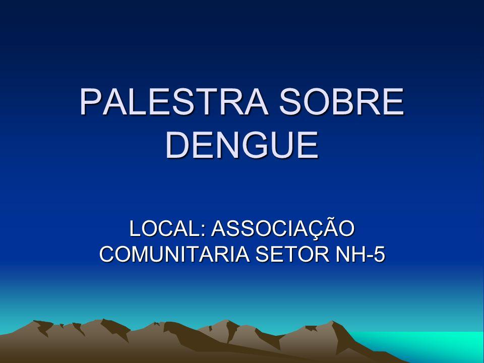 PALESTRA SOBRE DENGUE LOCAL: ASSOCIAÇÃO COMUNITARIA SETOR NH-5