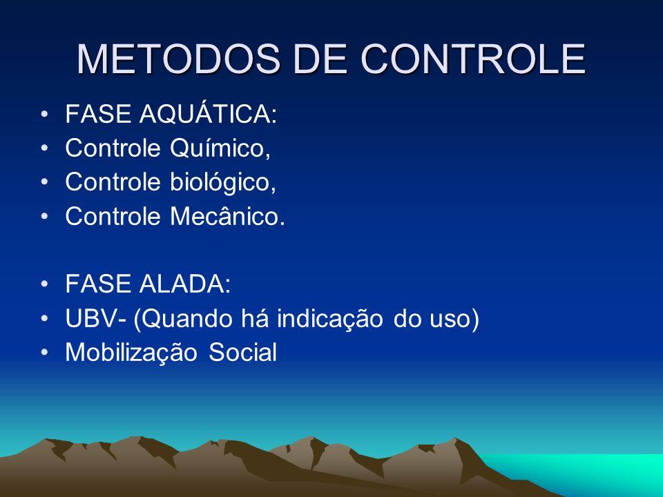 METODOS DE CONTROLE FASE AQUÁTICA: Controle Químico, Controle biológico, Controle Mecânico. FASE ALADA: UBV- (Quando há indicação do uso) Mobilização