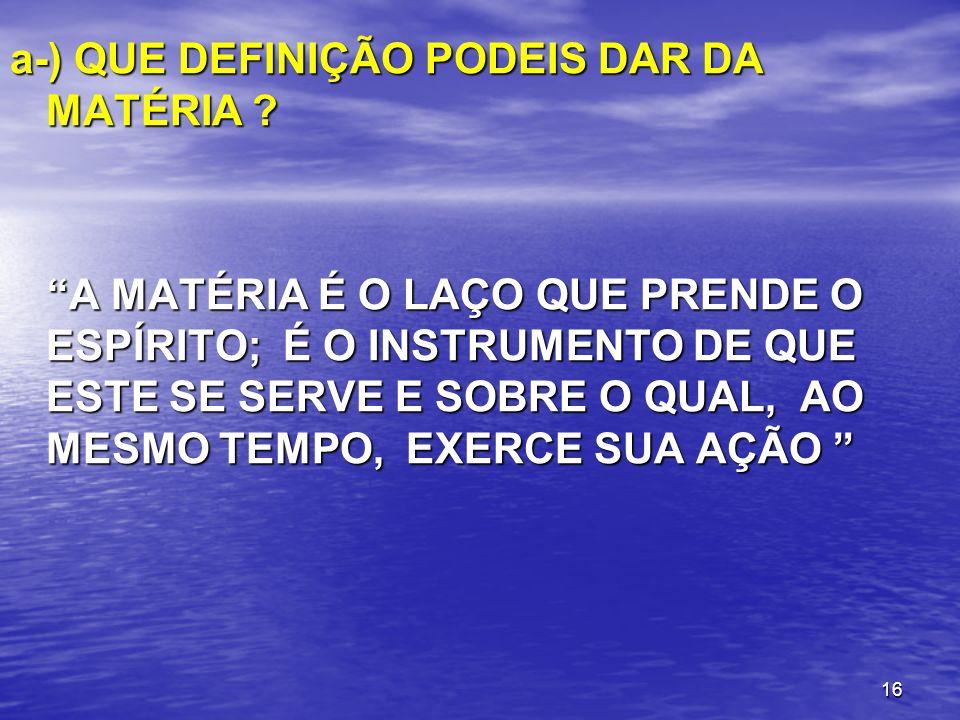 16 a-) QUE DEFINIÇÃO PODEIS DAR DA MATÉRIA ? A MATÉRIA É O LAÇO QUE PRENDE O ESPÍRITO; É O INSTRUMENTO DE QUE ESTE SE SERVE E SOBRE O QUAL, AO MESMO T