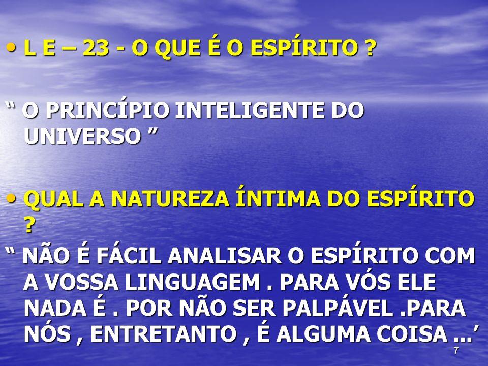 7 L E – 23 - O QUE É O ESPÍRITO ? L E – 23 - O QUE É O ESPÍRITO ? O PRINCÍPIO INTELIGENTE DO UNIVERSO O PRINCÍPIO INTELIGENTE DO UNIVERSO QUAL A NATUR