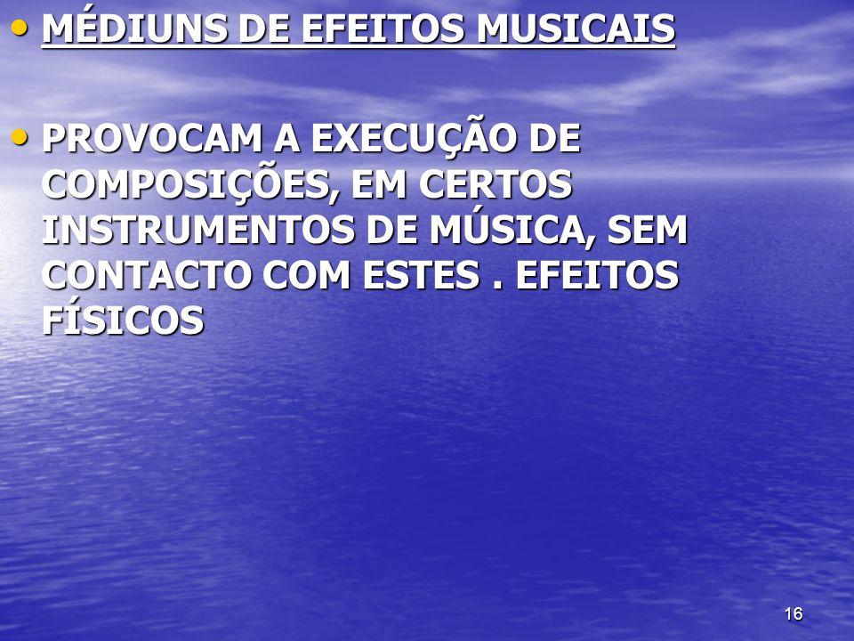 16 MÉDIUNS DE EFEITOS MUSICAIS MÉDIUNS DE EFEITOS MUSICAIS PROVOCAM A EXECUÇÃO DE COMPOSIÇÕES, EM CERTOS INSTRUMENTOS DE MÚSICA, SEM CONTACTO COM ESTE