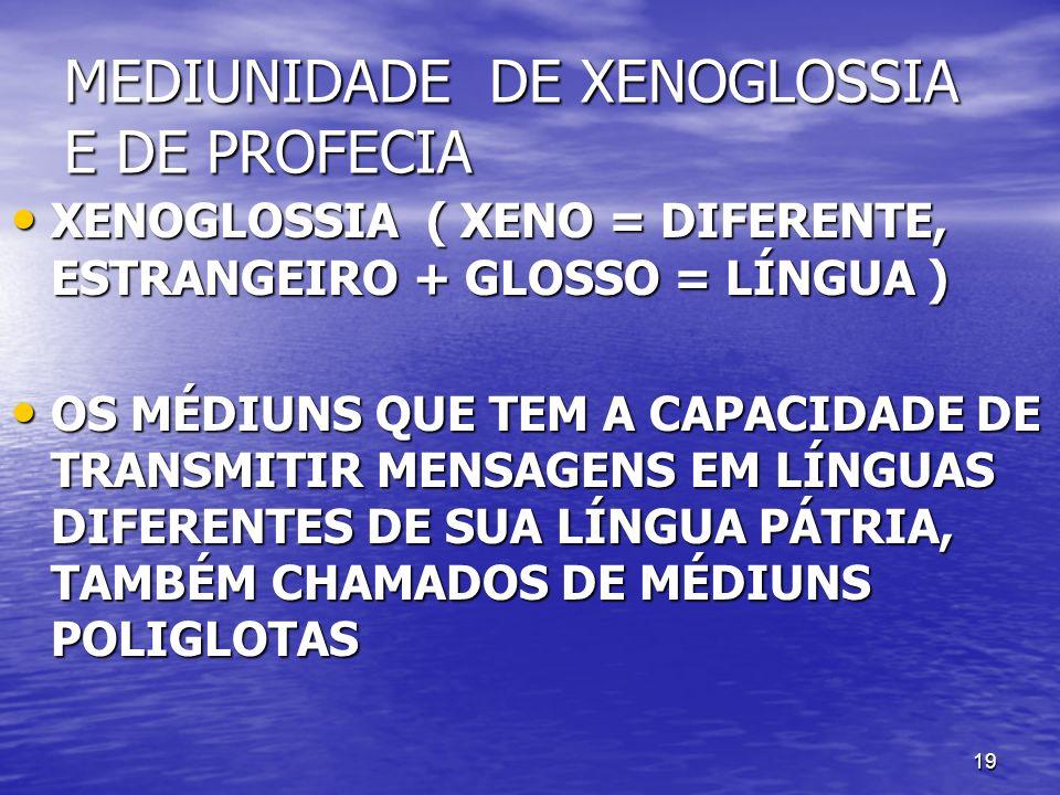 19 MEDIUNIDADE DE XENOGLOSSIA E DE PROFECIA XENOGLOSSIA ( XENO = DIFERENTE, ESTRANGEIRO + GLOSSO = LÍNGUA ) XENOGLOSSIA ( XENO = DIFERENTE, ESTRANGEIR