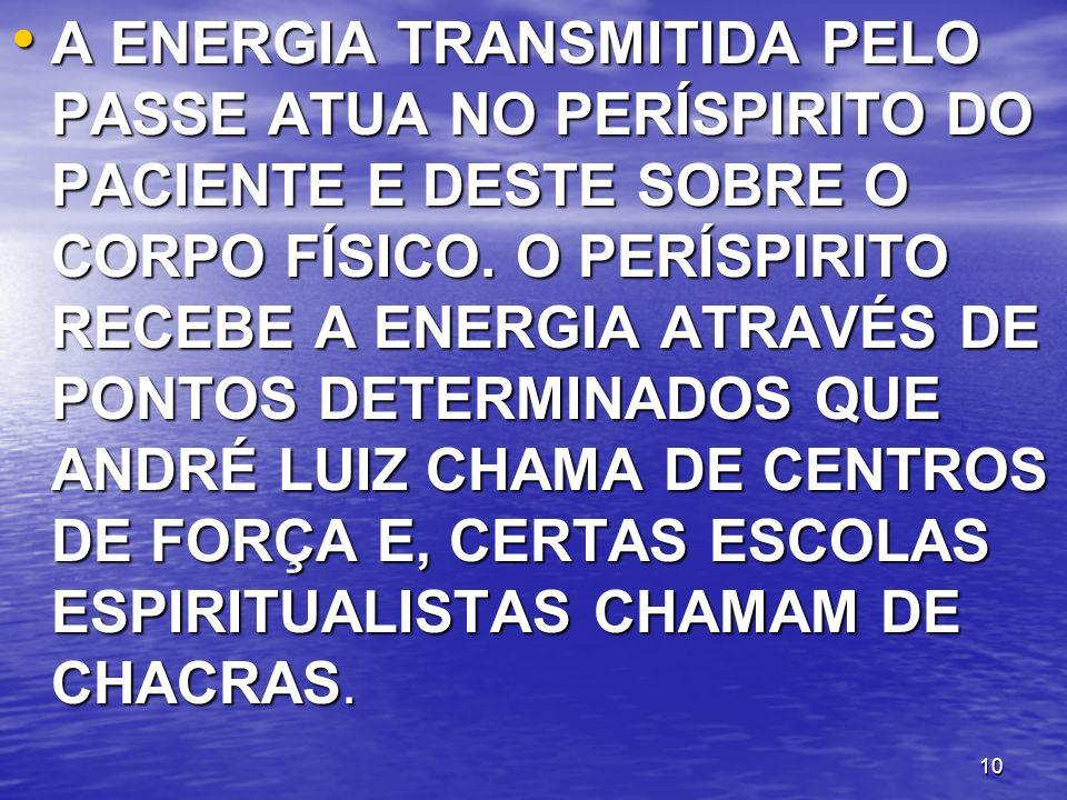 10 A ENERGIA TRANSMITIDA PELO PASSE ATUA NO PERÍSPIRITO DO PACIENTE E DESTE SOBRE O CORPO FÍSICO. O PERÍSPIRITO RECEBE A ENERGIA ATRAVÉS DE PONTOS DET