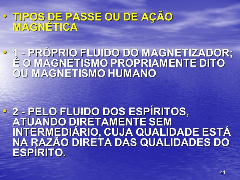 41 TIPOS DE PASSE OU DE AÇÃO MAGNÉTICA TIPOS DE PASSE OU DE AÇÃO MAGNÉTICA 1 - PRÓPRIO FLUIDO DO MAGNETIZADOR; É O MAGNETISMO PROPRIAMENTE DITO OU MAG