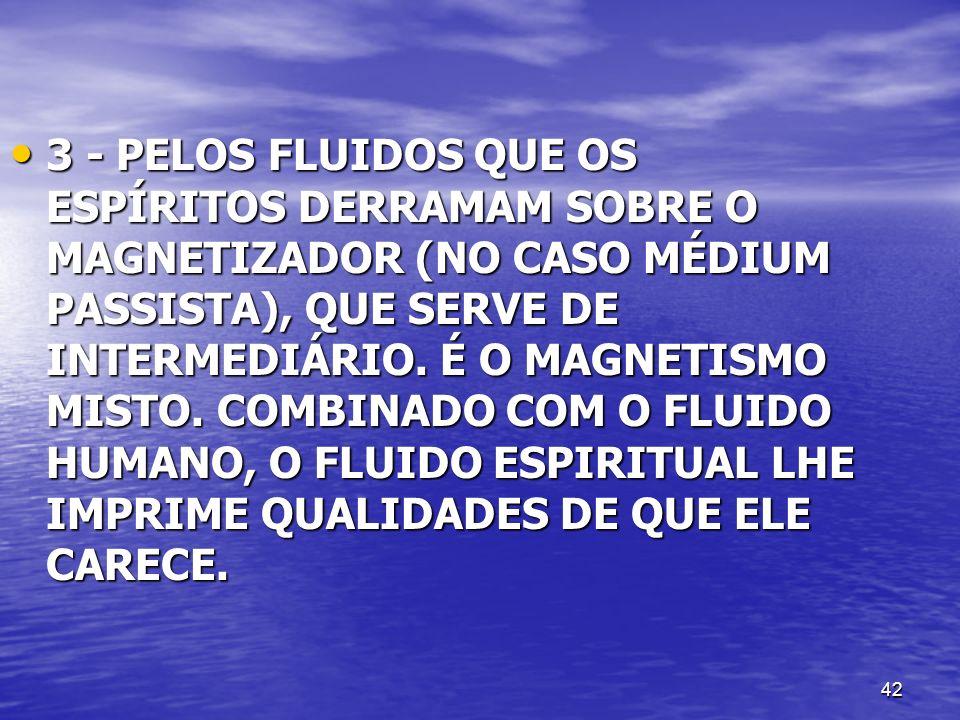 42 3 - PELOS FLUIDOS QUE OS ESPÍRITOS DERRAMAM SOBRE O MAGNETIZADOR (NO CASO MÉDIUM PASSISTA), QUE SERVE DE INTERMEDIÁRIO. É O MAGNETISMO MISTO. COMBI
