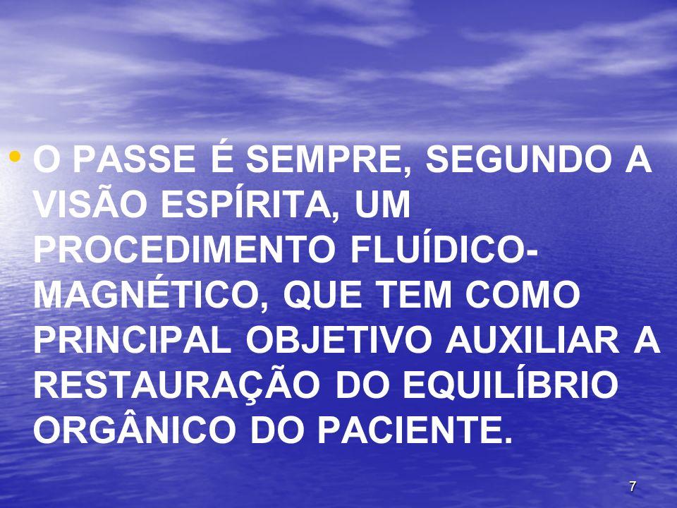 7 O PASSE É SEMPRE, SEGUNDO A VISÃO ESPÍRITA, UM PROCEDIMENTO FLUÍDICO- MAGNÉTICO, QUE TEM COMO PRINCIPAL OBJETIVO AUXILIAR A RESTAURAÇÃO DO EQUILÍBRI