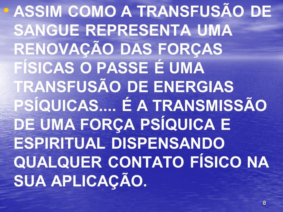 8 ASSIM COMO A TRANSFUSÃO DE SANGUE REPRESENTA UMA RENOVAÇÃO DAS FORÇAS FÍSICAS O PASSE É UMA TRANSFUSÃO DE ENERGIAS PSÍQUICAS.... É A TRANSMISSÃO DE