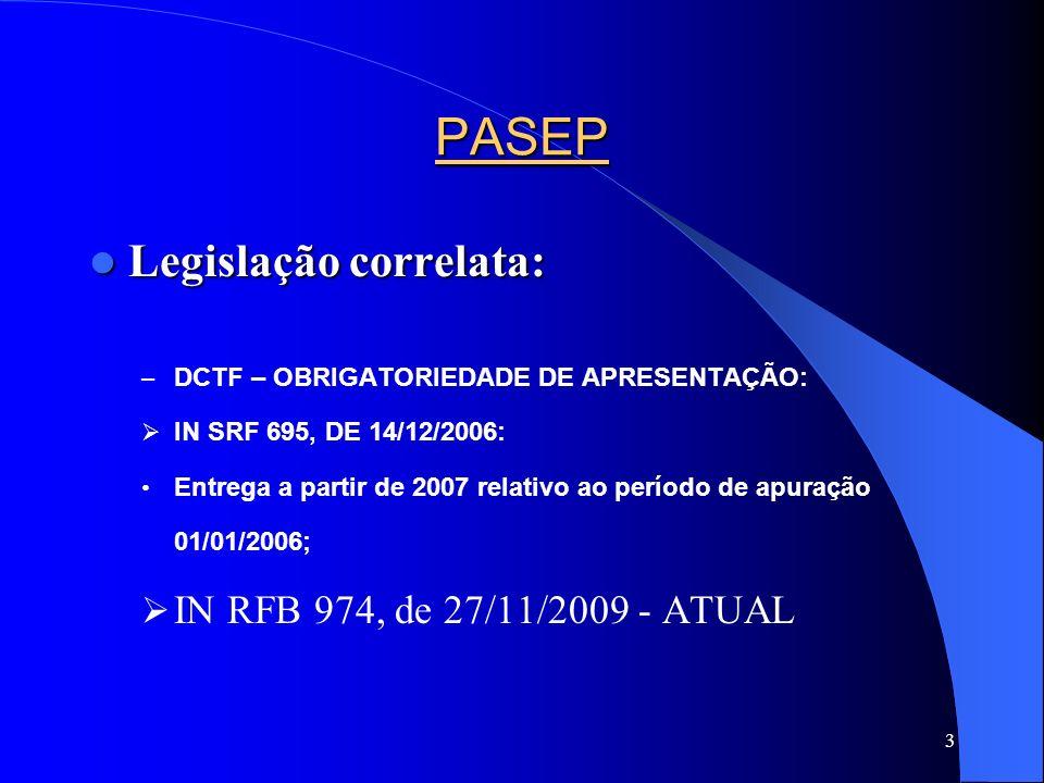 3 PASEP Legislação correlata: Legislação correlata: – DCTF – OBRIGATORIEDADE DE APRESENTAÇÃO: IN SRF 695, DE 14/12/2006: Entrega a partir de 2007 rela