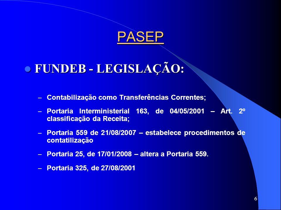 6 PASEP FUNDEB - LEGISLAÇÃO: FUNDEB - LEGISLAÇÃO: – Contabilização como Transferências Correntes; – Portaria Interministerial 163, de 04/05/2001 – Art