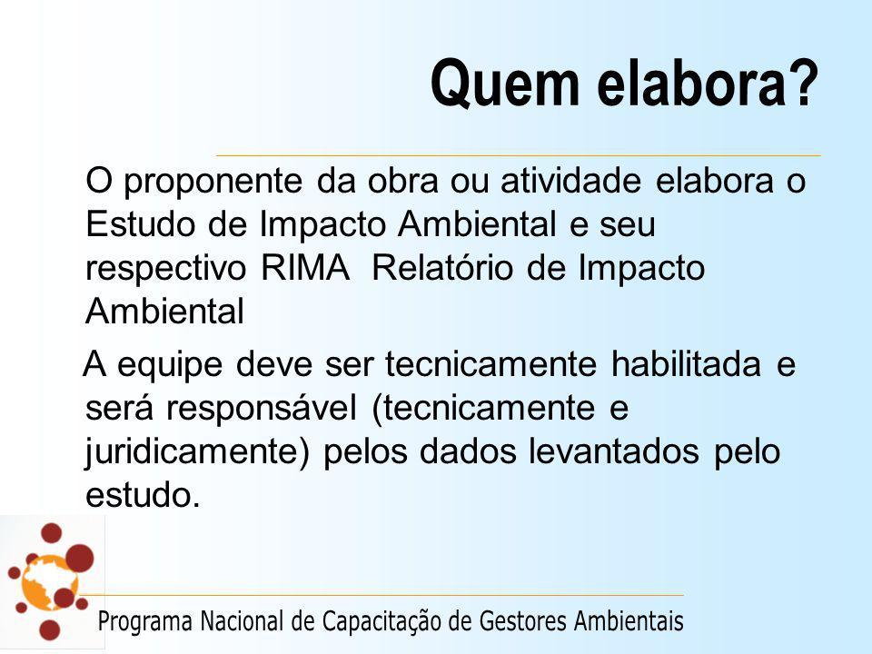 Quem elabora? O proponente da obra ou atividade elabora o Estudo de Impacto Ambiental e seu respectivo RIMA Relatório de Impacto Ambiental A equipe de