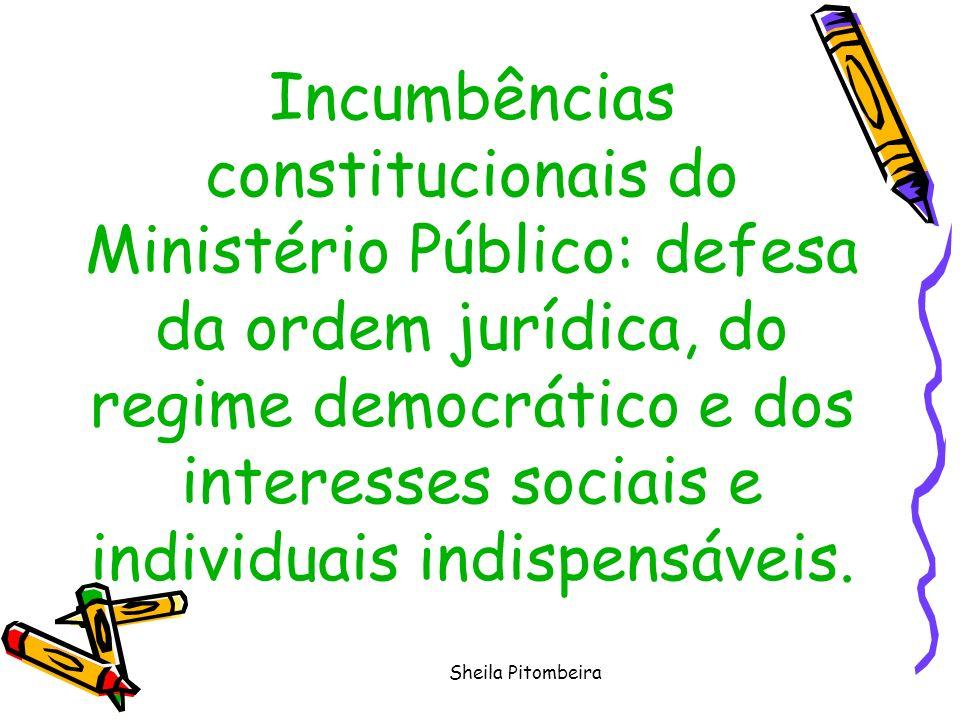 Sheila Pitombeira Incumbências constitucionais do Ministério Público: defesa da ordem jurídica, do regime democrático e dos interesses sociais e individuais indispensáveis.