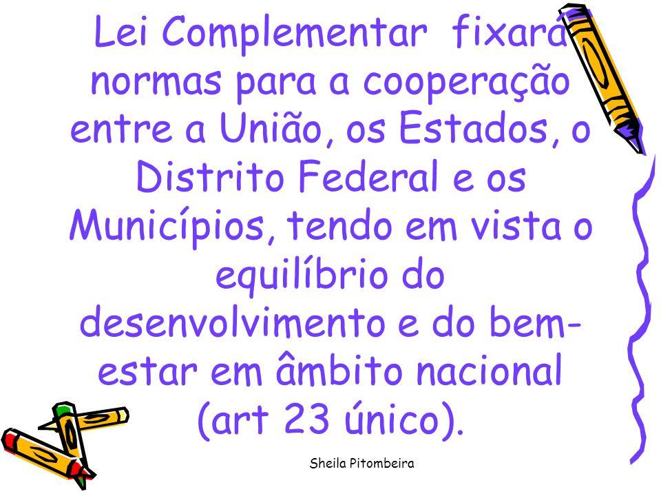 Sheila Pitombeira Lei Complementar fixará normas para a cooperação entre a União, os Estados, o Distrito Federal e os Municípios, tendo em vista o equilíbrio do desenvolvimento e do bem- estar em âmbito nacional (art 23 único).