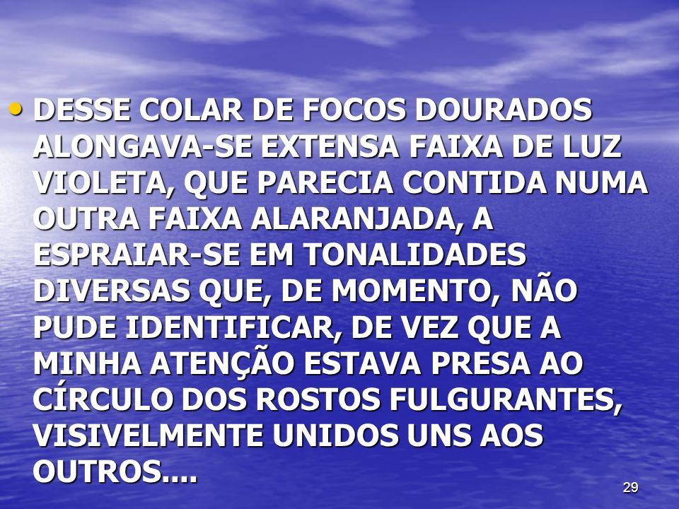 29 DESSE COLAR DE FOCOS DOURADOS ALONGAVA-SE EXTENSA FAIXA DE LUZ VIOLETA, QUE PARECIA CONTIDA NUMA OUTRA FAIXA ALARANJADA, A ESPRAIAR-SE EM TONALIDAD