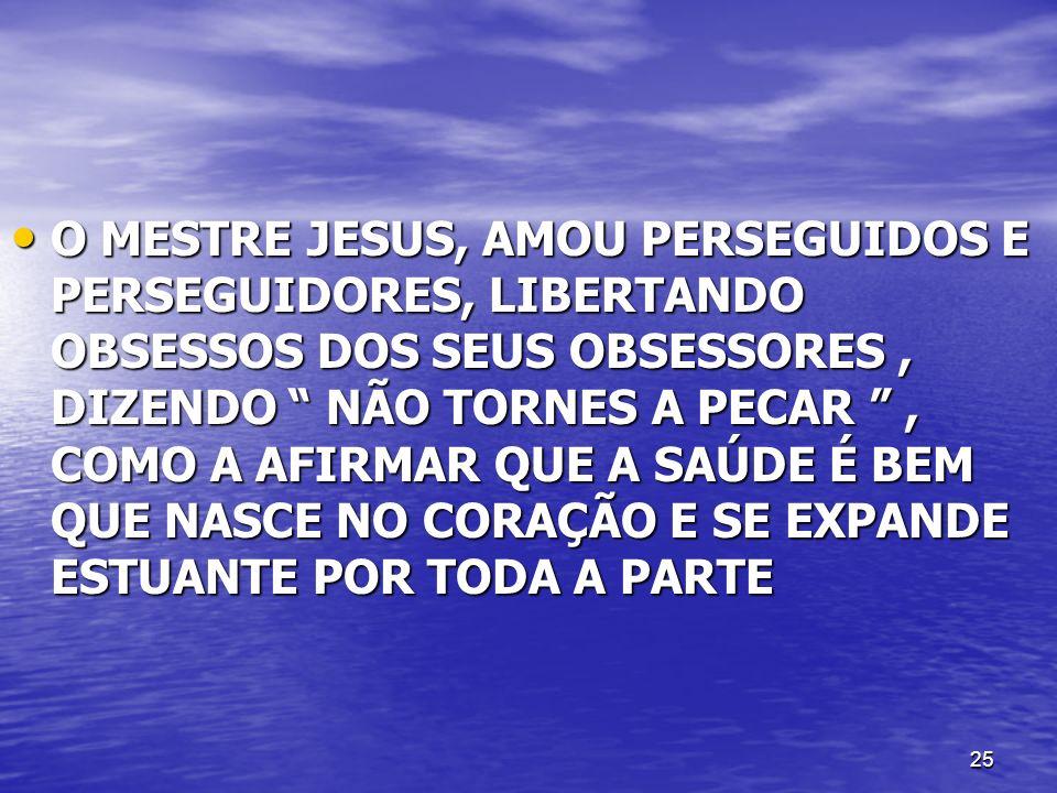 25 O MESTRE JESUS, AMOU PERSEGUIDOS E PERSEGUIDORES, LIBERTANDO OBSESSOS DOS SEUS OBSESSORES, DIZENDO NÃO TORNES A PECAR, COMO A AFIRMAR QUE A SAÚDE É