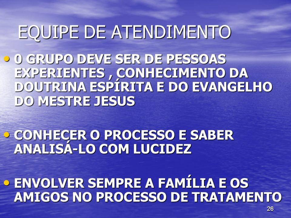 26 EQUIPE DE ATENDIMENTO 0 GRUPO DEVE SER DE PESSOAS EXPERIENTES, CONHECIMENTO DA DOUTRINA ESPÍRITA E DO EVANGELHO DO MESTRE JESUS 0 GRUPO DEVE SER DE