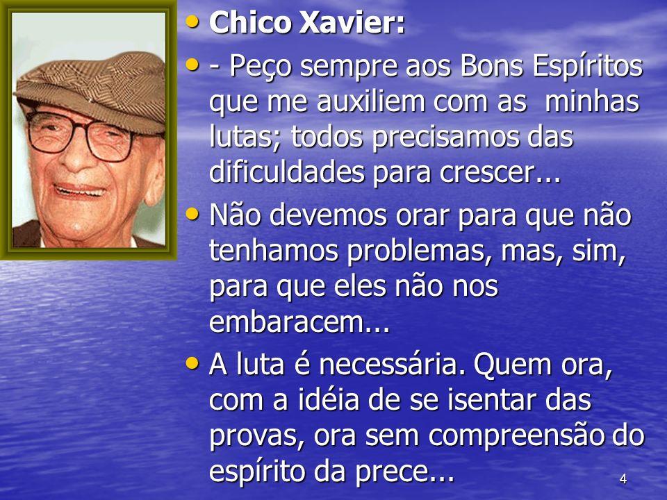 4 Chico Xavier: Chico Xavier: - Peço sempre aos Bons Espíritos que me auxiliem com as minhas lutas; todos precisamos das dificuldades para crescer...