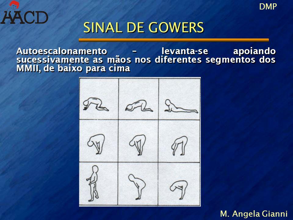 DMP M. Angela Gianni SINAL DE GOWERS Autoescalonamento – levanta-se apoiando sucessivamente as mãos nos diferentes segmentos dos MMII, de baixo para c