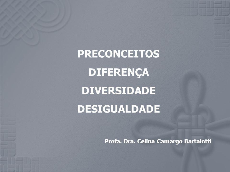 PRECONCEITOS DIFERENÇA DIVERSIDADE DESIGUALDADE Profa. Dra. Celina Camargo Bartalotti