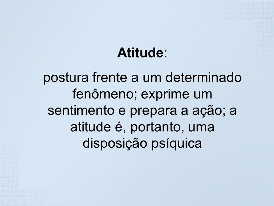Atitude: postura frente a um determinado fenômeno; exprime um sentimento e prepara a ação; a atitude é, portanto, uma disposição psíquica