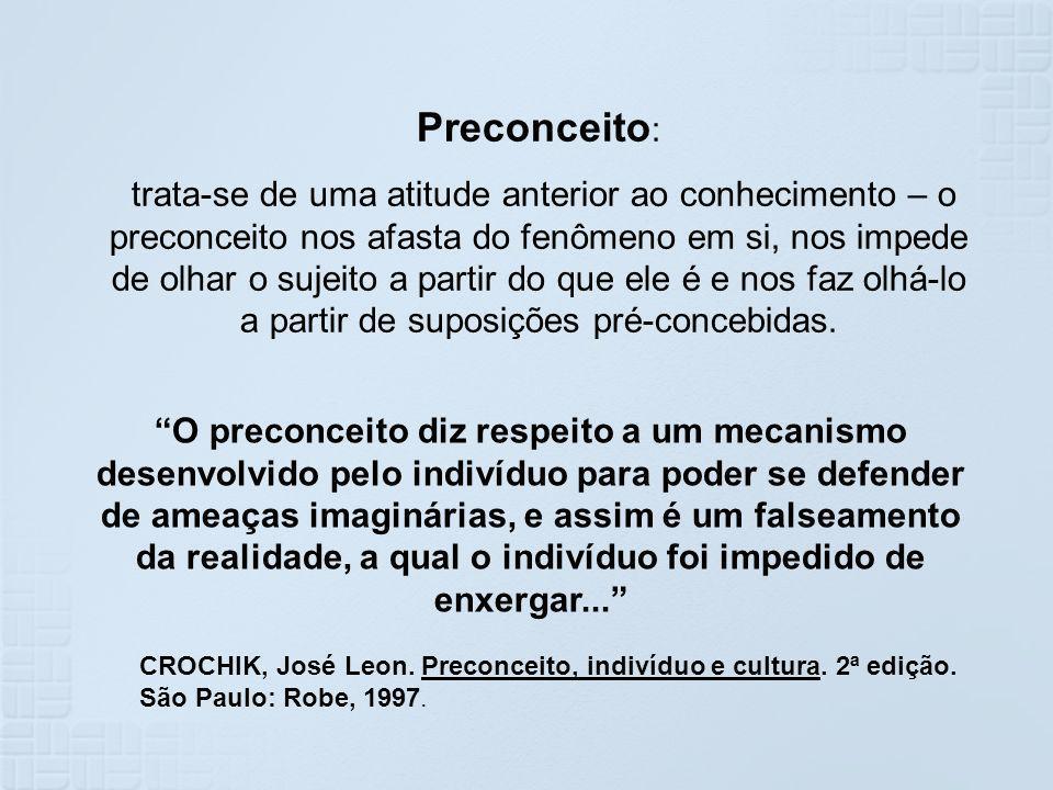 Preconceito : trata-se de uma atitude anterior ao conhecimento – o preconceito nos afasta do fenômeno em si, nos impede de olhar o sujeito a partir do
