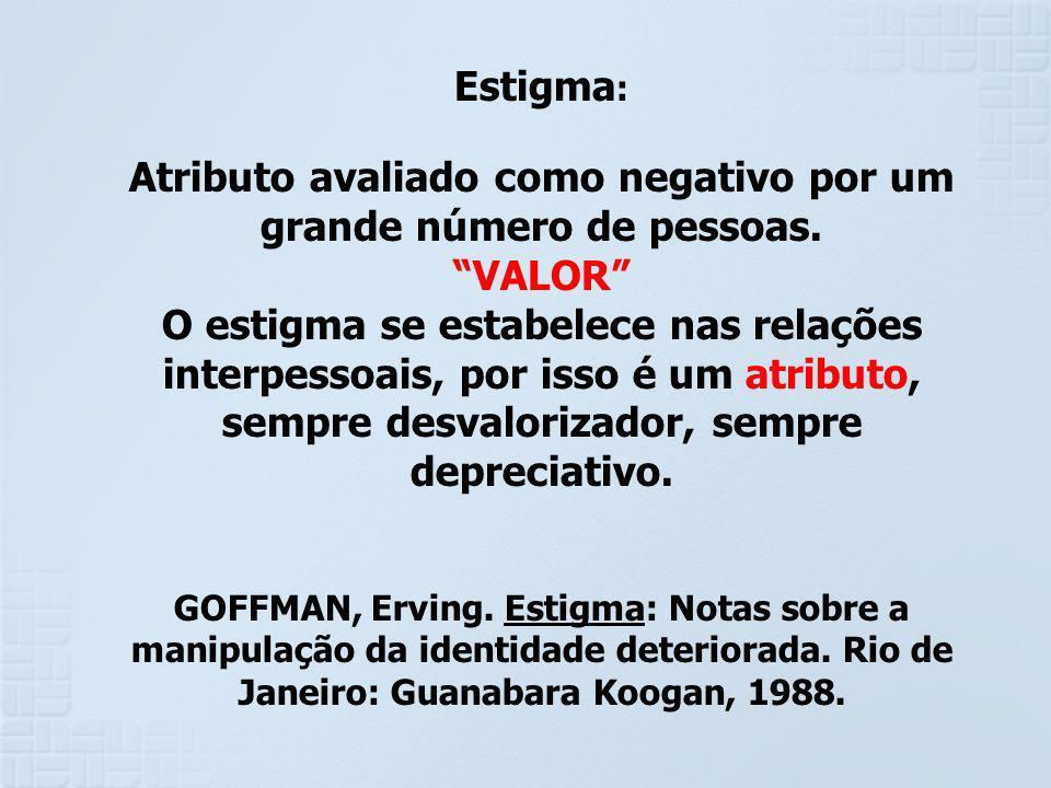 Estigma : Atributo avaliado como negativo por um grande número de pessoas. VALOR O estigma se estabelece nas relações interpessoais, por isso é um atr