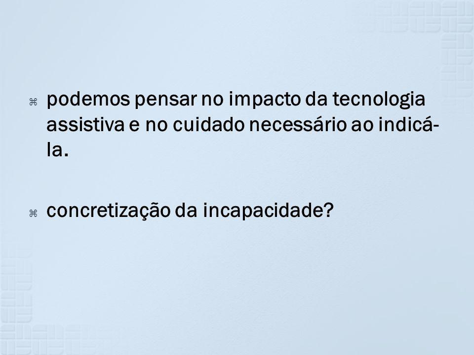 podemos pensar no impacto da tecnologia assistiva e no cuidado necessário ao indicá- la. concretização da incapacidade?