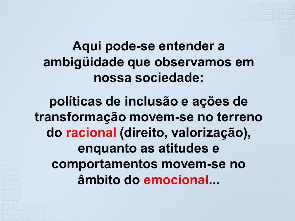 Aqui pode-se entender a ambigüidade que observamos em nossa sociedade: políticas de inclusão e ações de transformação movem-se no terreno do racional
