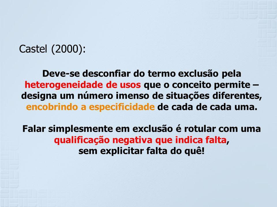 Castel (2000): Deve-se desconfiar do termo exclusão pela heterogeneidade de usos que o conceito permite – designa um número imenso de situações difere