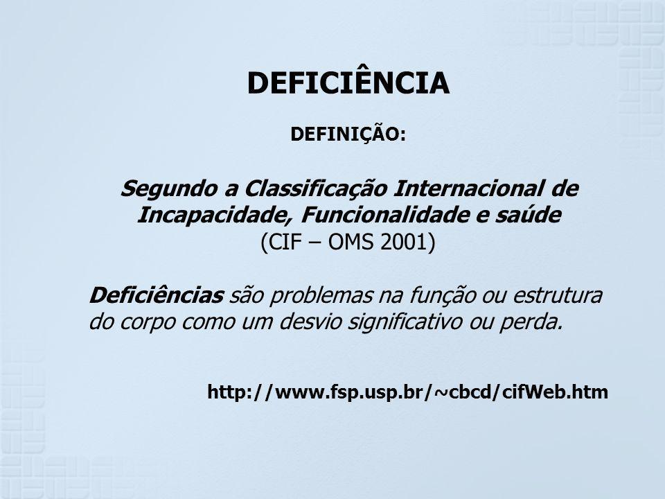 DEFICIÊNCIA DEFINIÇÃO: Segundo a Classificação Internacional de Incapacidade, Funcionalidade e saúde (CIF – OMS 2001) Deficiências são problemas na fu