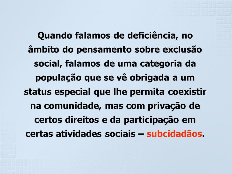 Quando falamos de deficiência, no âmbito do pensamento sobre exclusão social, falamos de uma categoria da população que se vê obrigada a um status esp
