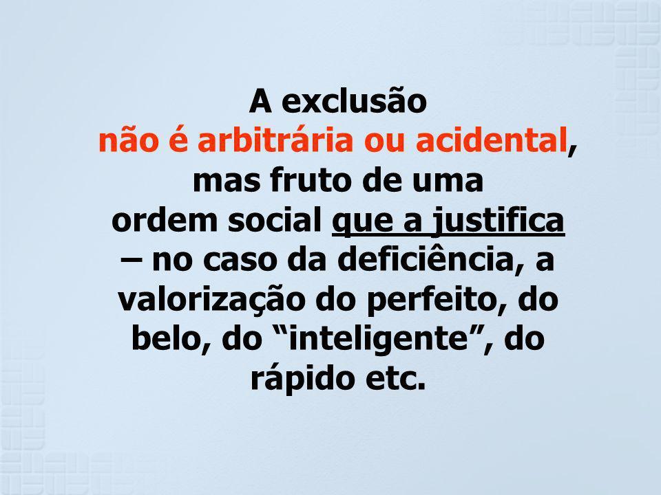 A exclusão não é arbitrária ou acidental, mas fruto de uma ordem social que a justifica – no caso da deficiência, a valorização do perfeito, do belo,