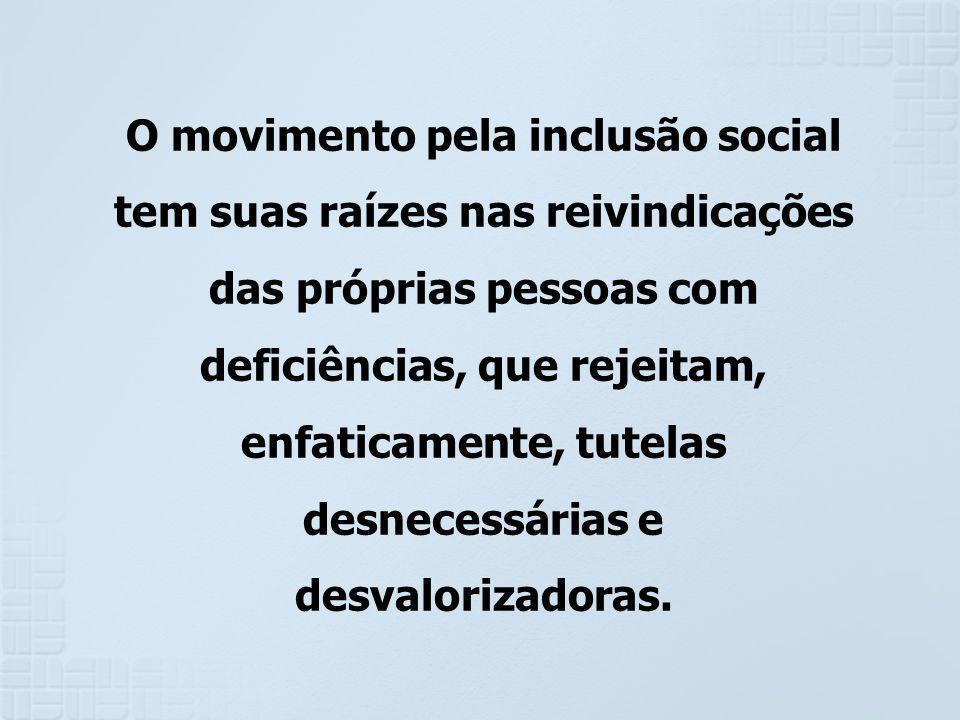O movimento pela inclusão social tem suas raízes nas reivindicações das próprias pessoas com deficiências, que rejeitam, enfaticamente, tutelas desnec