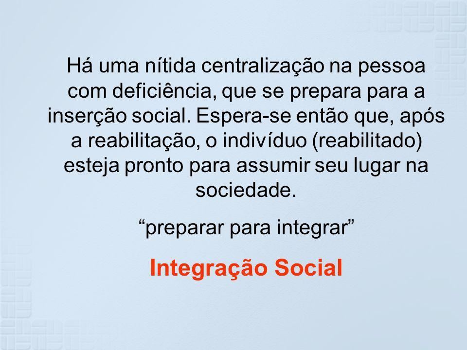Há uma nítida centralização na pessoa com deficiência, que se prepara para a inserção social. Espera-se então que, após a reabilitação, o indivíduo (r