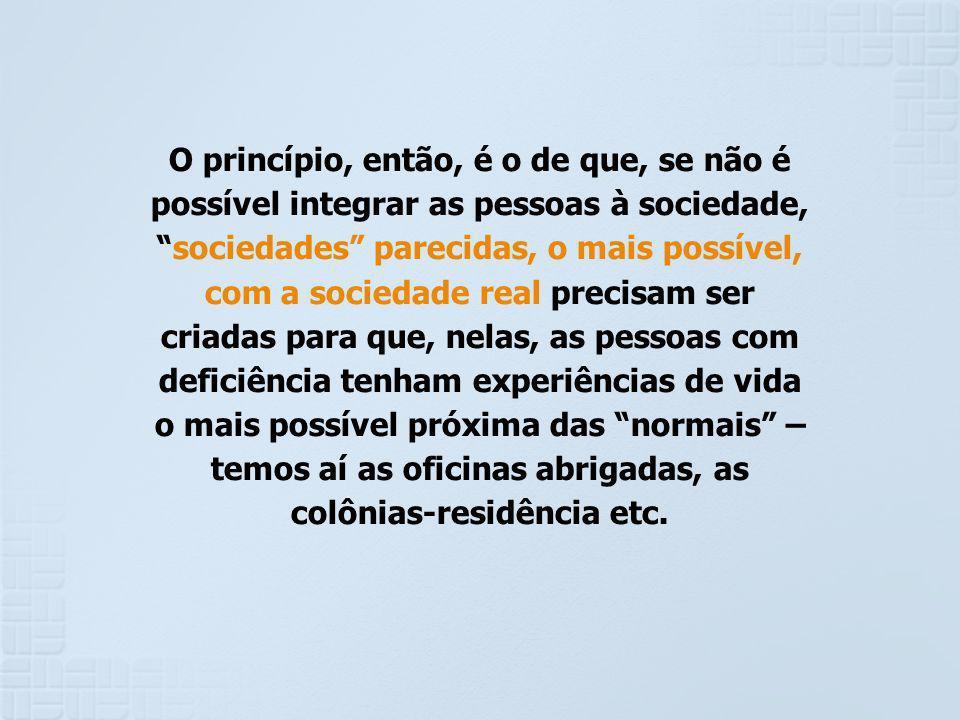 O princípio, então, é o de que, se não é possível integrar as pessoas à sociedade,sociedades parecidas, o mais possível, com a sociedade real precisam