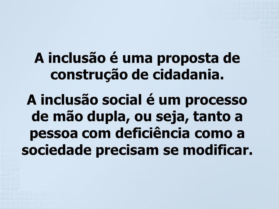 A inclusão é uma proposta de construção de cidadania. A inclusão social é um processo de mão dupla, ou seja, tanto a pessoa com deficiência como a soc