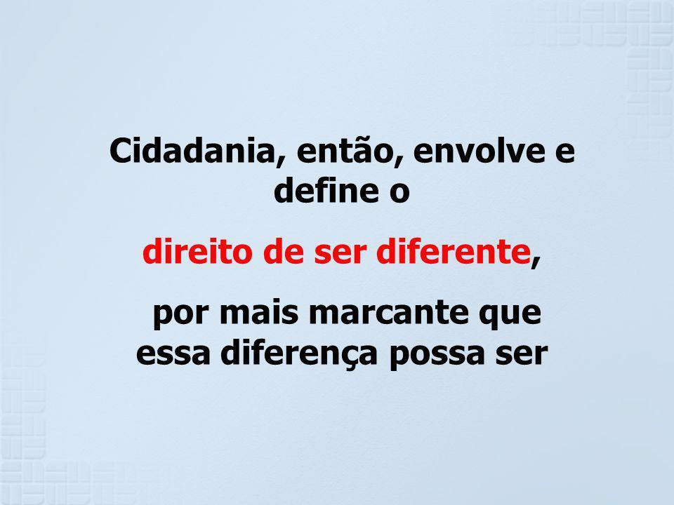 Cidadania, então, envolve e define o direito de ser diferente, por mais marcante que essa diferença possa ser