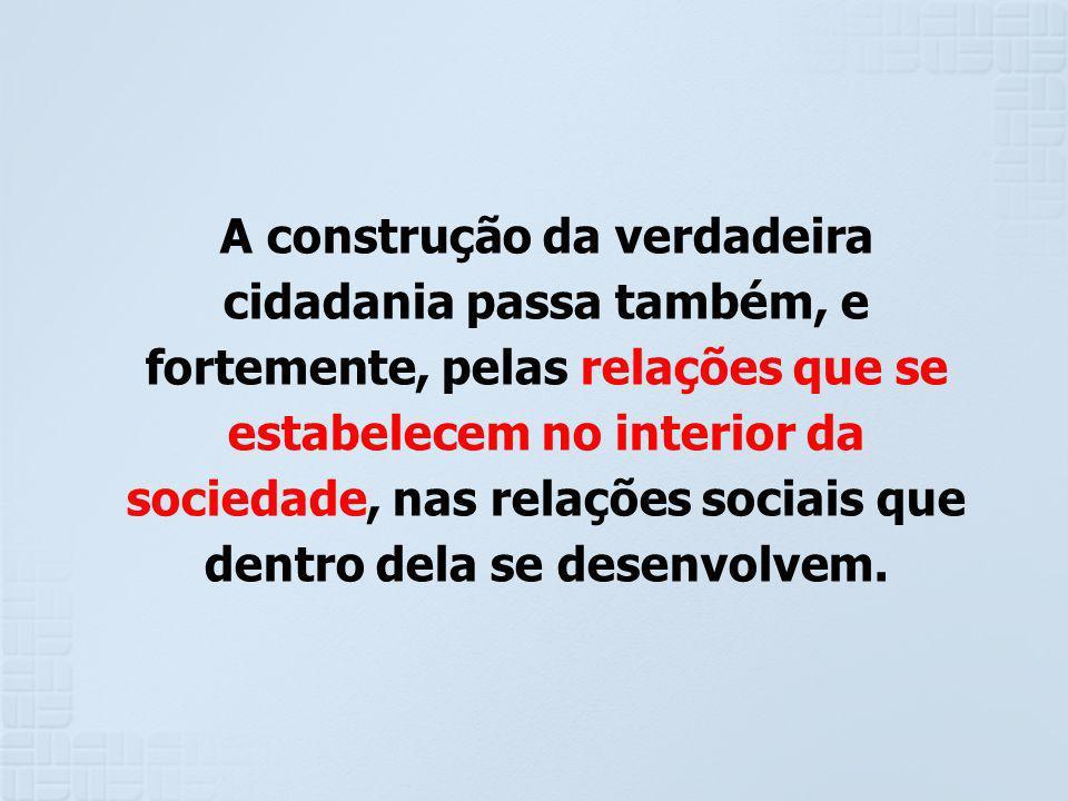 A construção da verdadeira cidadania passa também, e fortemente, pelas relações que se estabelecem no interior da sociedade, nas relações sociais que